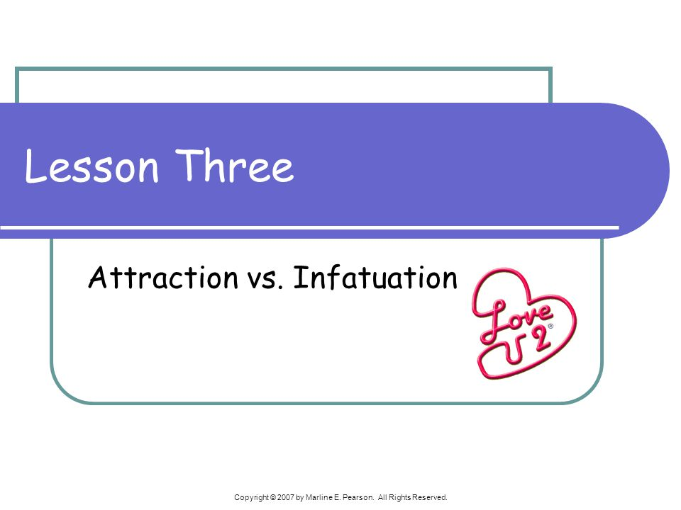 Copyright © 2007 by Marline E. Pearson. All Rights Reserved. Lesson Three Attraction vs. Infatuation