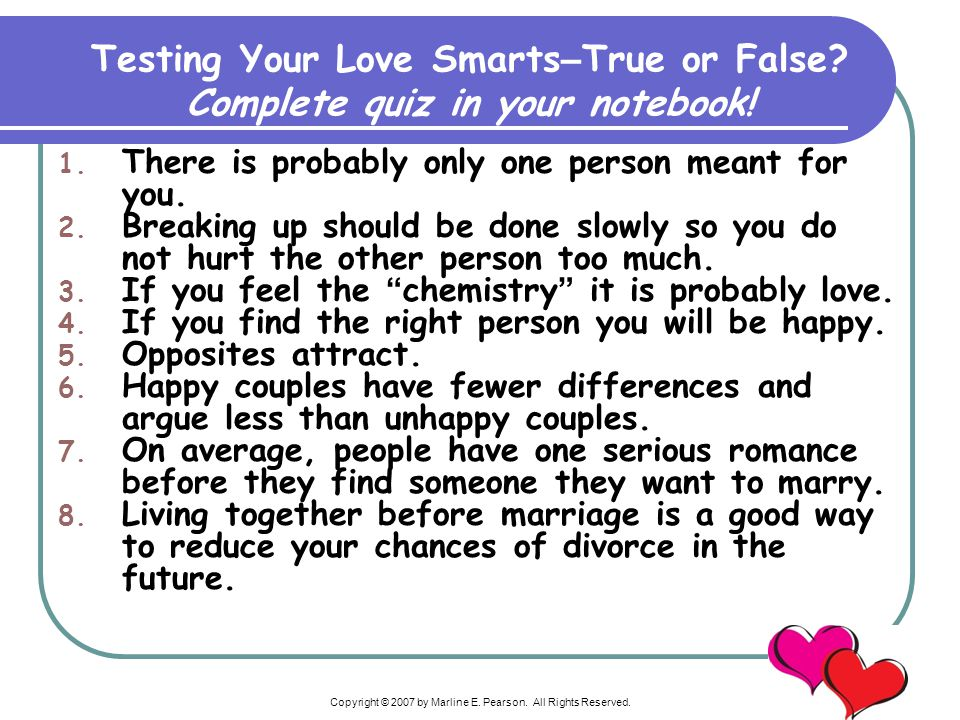 Copyright © 2007 by Marline E. Pearson. All Rights Reserved. Testing Your Love Smarts – True or False? Complete quiz in your notebook! 1. There is pro