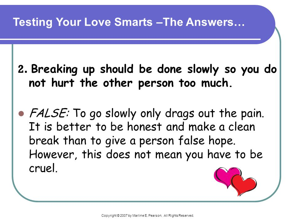 Copyright © 2007 by Marline E. Pearson. All Rights Reserved. 2. Breaking up should be done slowly so you do not hurt the other person too much. FALSE: