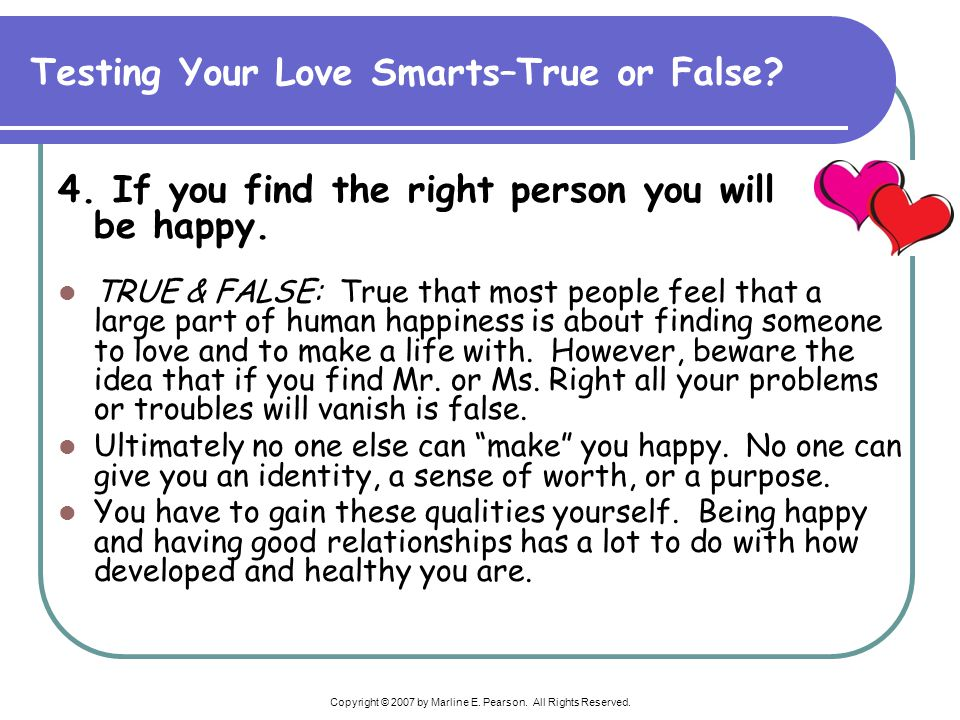 Copyright © 2007 by Marline E. Pearson. All Rights Reserved. 4. If you find the right person you will be happy. TRUE & FALSE: True that most people fe