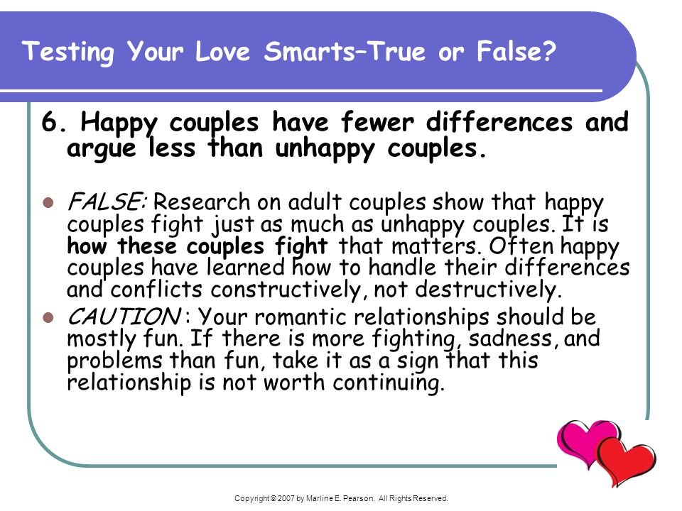 Copyright © 2007 by Marline E. Pearson. All Rights Reserved. 6. Happy couples have fewer differences and argue less than unhappy couples. FALSE: Resea