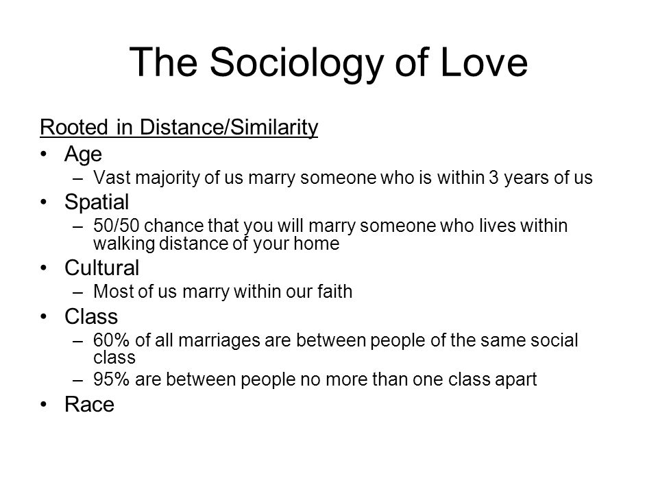 The Sociology of Love Rooted in Distance/Similarity Age –Vast majority of us marry someone who is within 3 years of us Spatial –50/50 chance that you will marry someone who lives within walking distance of your home Cultural –Most of us marry within our faith Class –60% of all marriages are between people of the same social class –95% are between people no more than one class apart Race