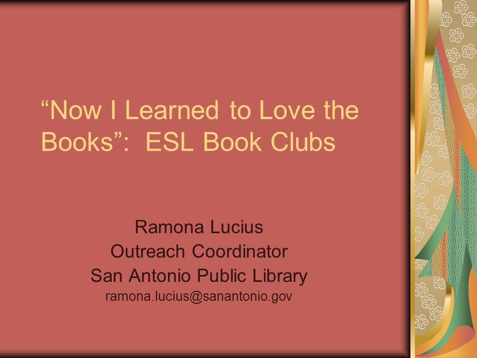 Now I Learned to Love the Books: ESL Book Clubs Ramona Lucius Outreach Coordinator San Antonio Public Library ramona.lucius@sanantonio.gov