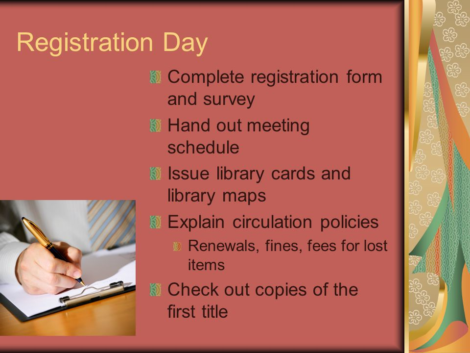 Registration Day Complete registration form and survey Hand out meeting schedule Issue library cards and library maps Explain circulation policies Renewals, fines, fees for lost items Check out copies of the first title
