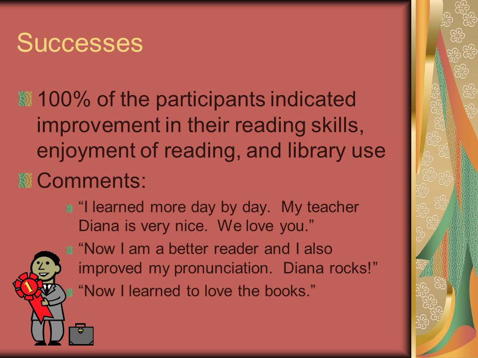 Successes 100% of the participants indicated improvement in their reading skills, enjoyment of reading, and library use Comments: I learned more day by day.