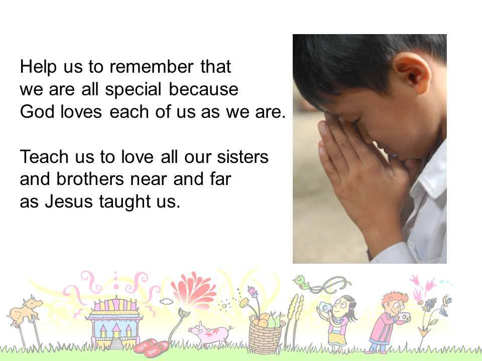 Help us to remember that we are all special because God loves each of us as we are.