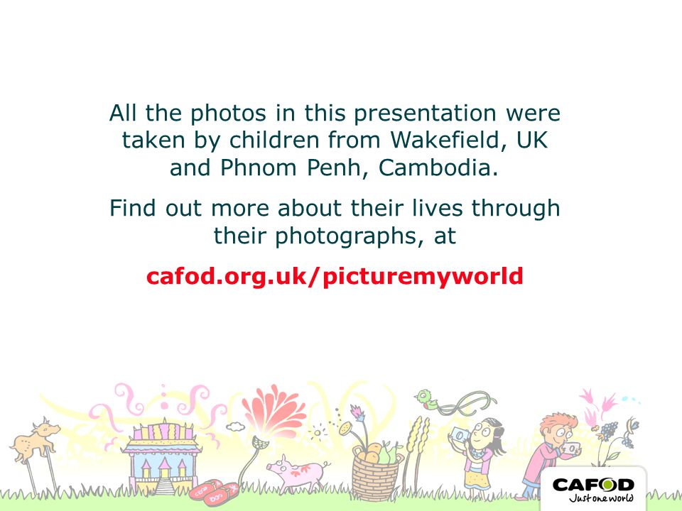 All the photos in this presentation were taken by children from Wakefield, UK and Phnom Penh, Cambodia.