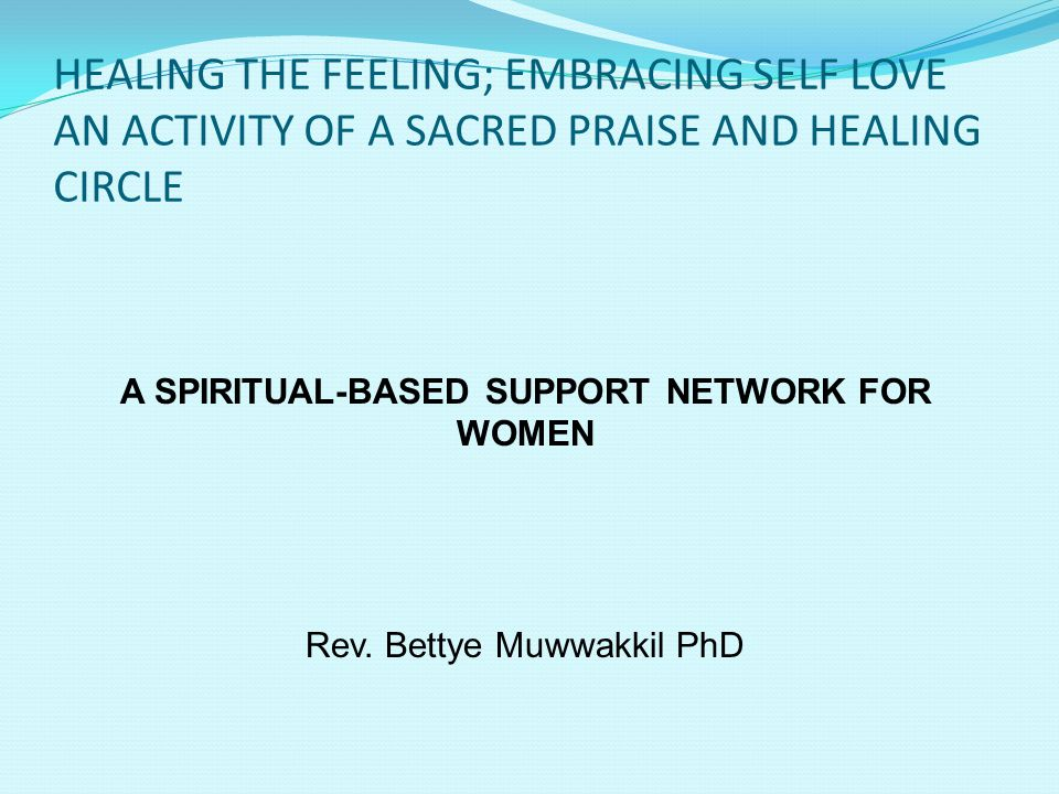 HEALING THE FEELING;EMBRACING SELF LOVE- A SACRED PRAISE AND HEALING CIRCLE BASED IN SPIRITUALITY Spirituality derives from the Latin spirare, to breathe.