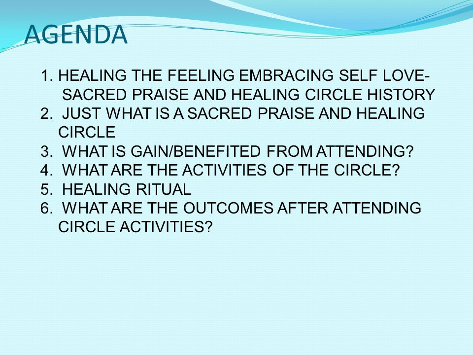 AGENDA 1.HEALING THE FEELING EMBRACING SELF LOVE- SACRED PRAISE AND HEALING CIRCLE HISTORY 2.