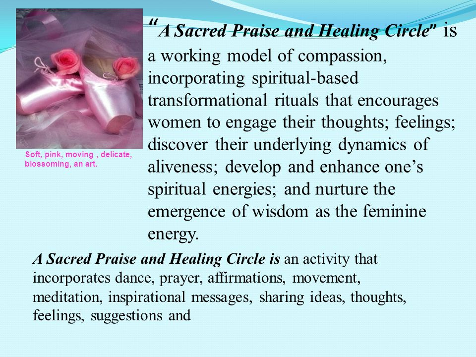 A Sacred Praise and Healing Circle is a working model of compassion, incorporating spiritual-based transformational rituals that encourages women to engage their thoughts; feelings; discover their underlying dynamics of aliveness; develop and enhance ones spiritual energies; and nurture the emergence of wisdom as the feminine energy.