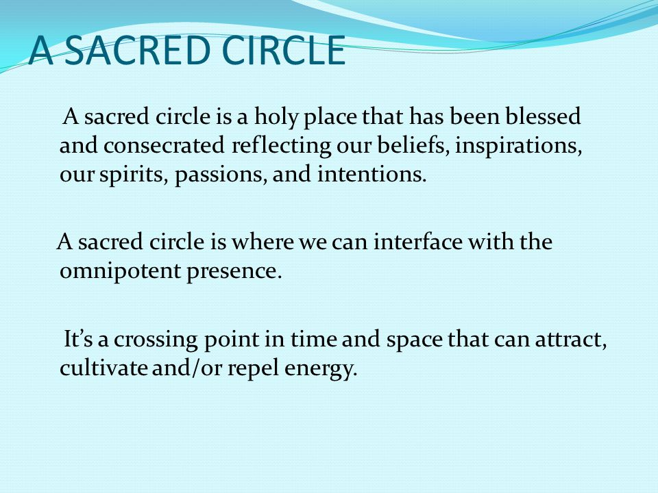 A SACRED CIRCLE A sacred circle is a holy place that has been blessed and consecrated reflecting our beliefs, inspirations, our spirits, passions, and intentions.