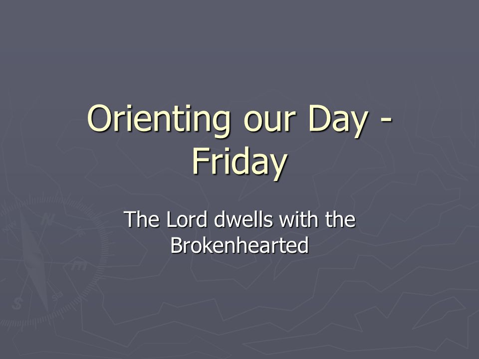 Orienting our Day - Friday The Lord dwells with the Brokenhearted