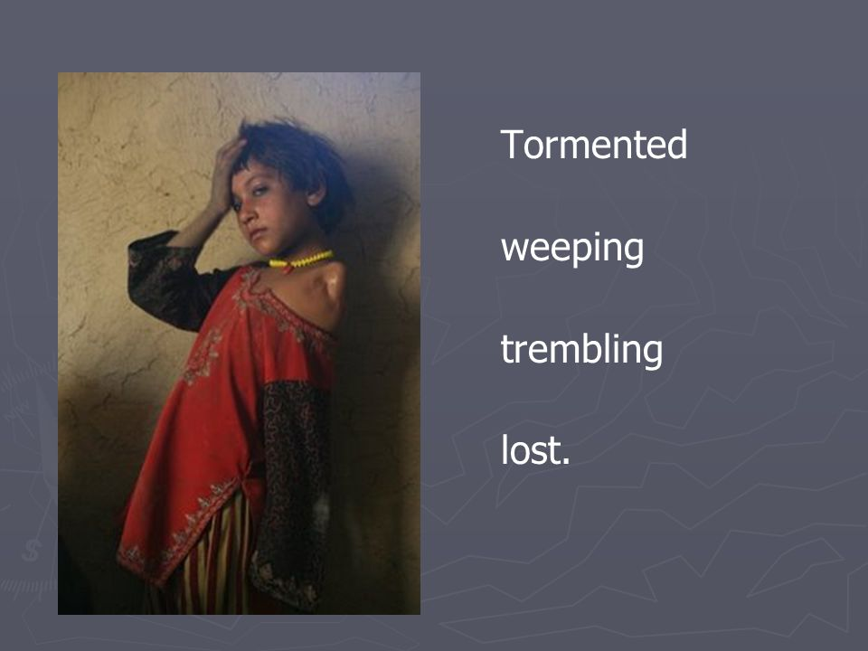 Tormented weeping trembling lost.