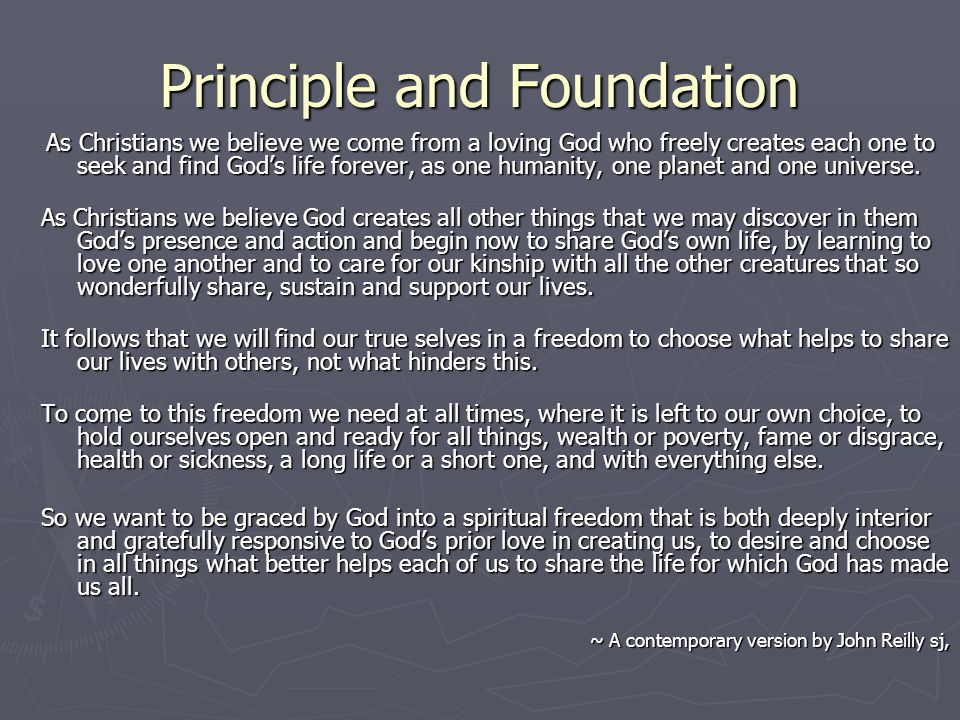Principle and Foundation As Christians we believe we come from a loving God who freely creates each one to seek and find Gods life forever, as one humanity, one planet and one universe.