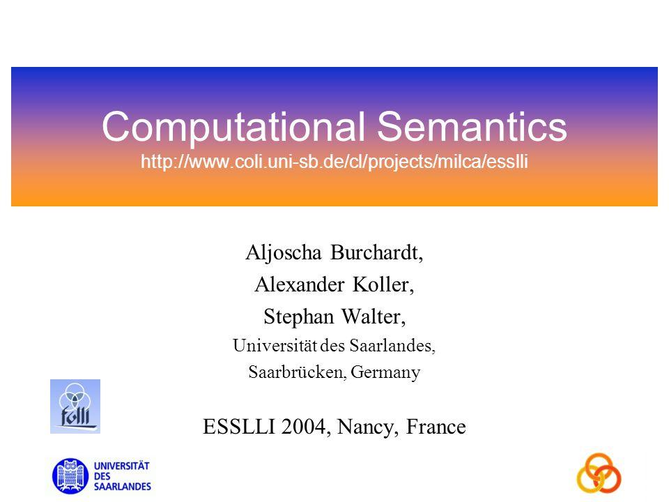 Computational Semantics http://www.coli.uni-sb.de/cl/projects/milca/esslli Aljoscha Burchardt, Alexander Koller, Stephan Walter, Universität des Saarlandes, Saarbrücken, Germany ESSLLI 2004, Nancy, France
