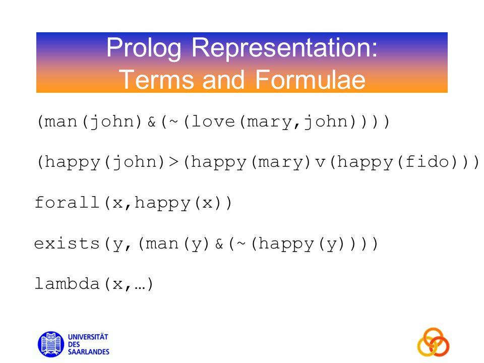 Prolog Representation: Terms and Formulae (man(john)&(~(love(mary,john)))) (happy(john)>(happy(mary)v(happy(fido))) forall(x,happy(x)) exists(y,(man(y)&(~(happy(y)))) lambda(x,…)