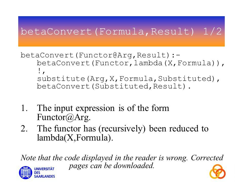 betaConvert(Formula,Result) 1/2 betaConvert(Functor@Arg,Result):- betaConvert(Functor,lambda(X,Formula)), !, substitute(Arg,X,Formula,Substituted), betaConvert(Substituted,Result).
