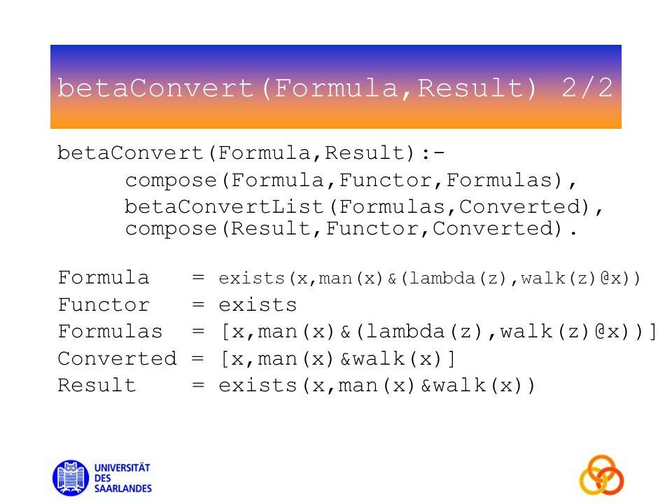 betaConvert(Formula,Result) 2/2 betaConvert(Formula,Result):- compose(Formula,Functor,Formulas), betaConvertList(Formulas,Converted), compose(Result,Functor,Converted).