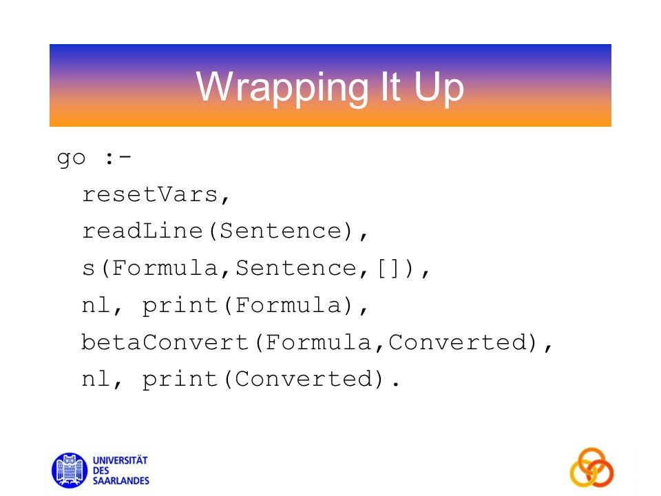 Wrapping It Up go :- resetVars, readLine(Sentence), s(Formula,Sentence,[]), nl, print(Formula), betaConvert(Formula,Converted), nl, print(Converted).