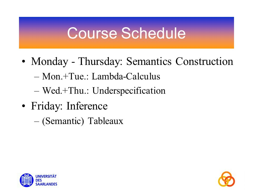 Course Schedule Monday - Thursday: Semantics Construction –Mon.+Tue.: Lambda-Calculus –Wed.+Thu.: Underspecification Friday: Inference –(Semantic) Tableaux
