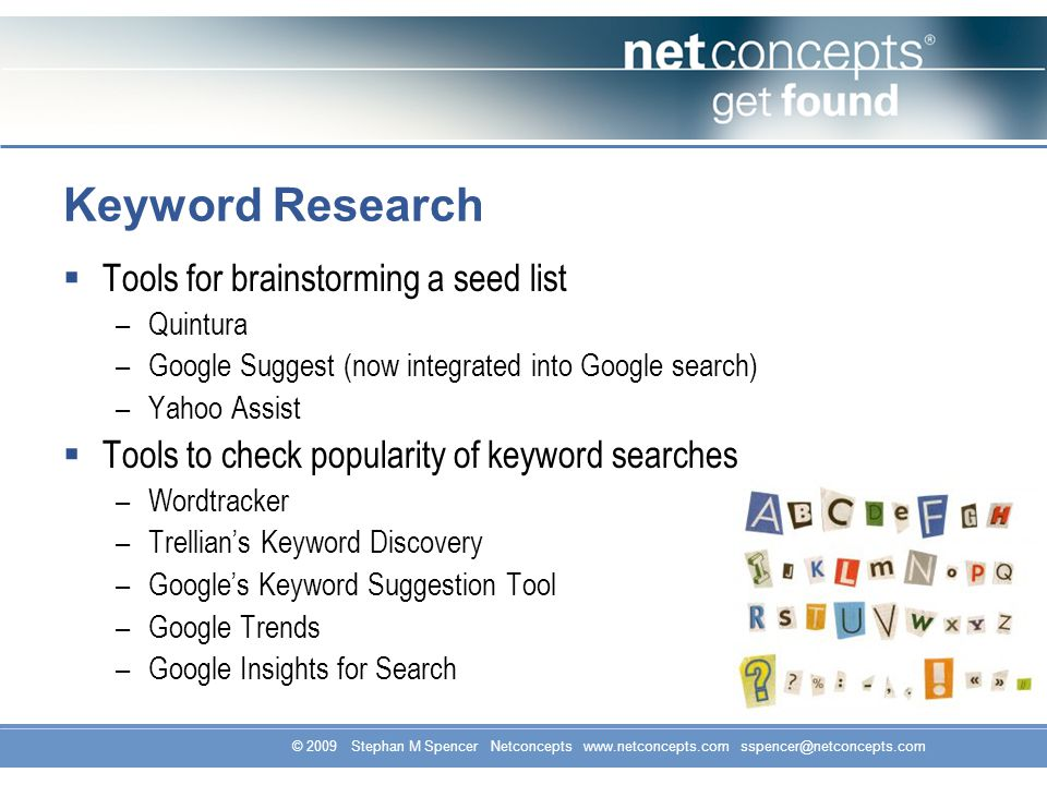 © 2009 Stephan M Spencer Netconcepts www.netconcepts.com sspencer@netconcepts.com Keyword Research Tools for brainstorming a seed list –Quintura –Goog