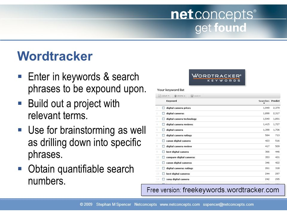 © 2009 Stephan M Spencer Netconcepts www.netconcepts.com sspencer@netconcepts.com Wordtracker Enter in keywords & search phrases to be expound upon.