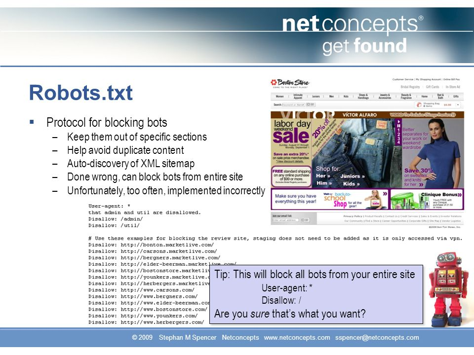 © 2009 Stephan M Spencer Netconcepts www.netconcepts.com sspencer@netconcepts.com Robots.txt Protocol for blocking bots –Keep them out of specific sections –Help avoid duplicate content –Auto-discovery of XML sitemap –Done wrong, can block bots from entire site –Unfortunately, too often, implemented incorrectly Tip: This will block all bots from your entire site User-agent: * Disallow: / Are you sure thats what you want.