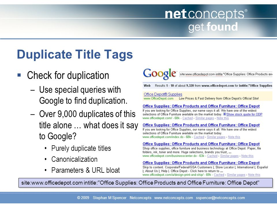 © 2009 Stephan M Spencer Netconcepts www.netconcepts.com sspencer@netconcepts.com Duplicate Title Tags Check for duplication –Use special queries with Google to find duplication.