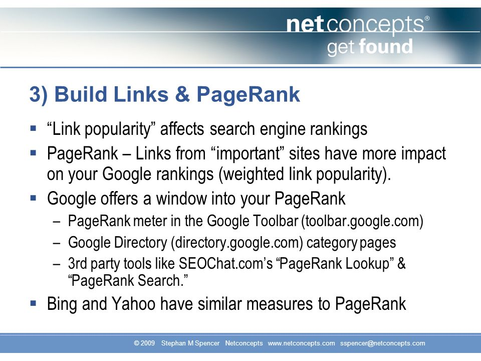 © 2009 Stephan M Spencer Netconcepts www.netconcepts.com sspencer@netconcepts.com 3) Build Links & PageRank Link popularity affects search engine rankings PageRank – Links from important sites have more impact on your Google rankings (weighted link popularity).