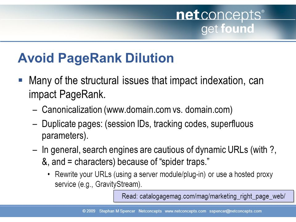 © 2009 Stephan M Spencer Netconcepts www.netconcepts.com sspencer@netconcepts.com Avoid PageRank Dilution Many of the structural issues that impact indexation, can impact PageRank.