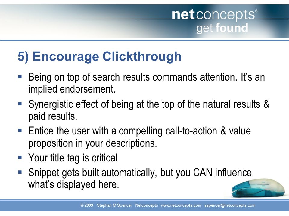 © 2009 Stephan M Spencer Netconcepts www.netconcepts.com sspencer@netconcepts.com 5) Encourage Clickthrough Being on top of search results commands attention.