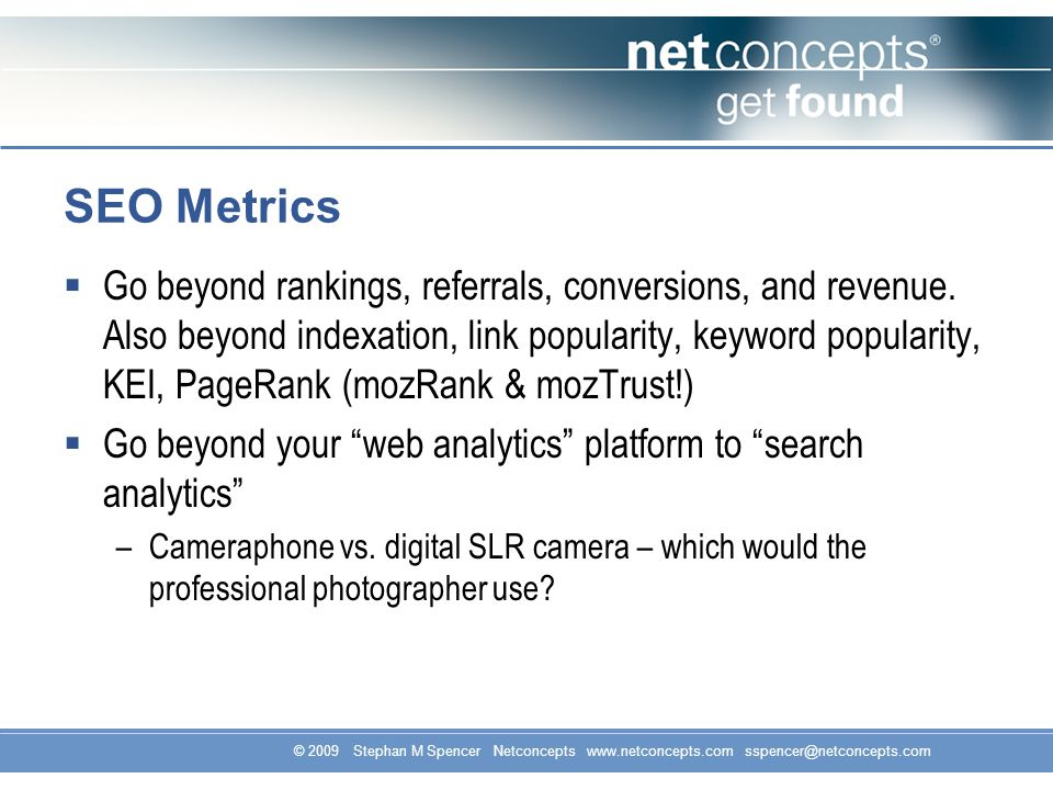 © 2009 Stephan M Spencer Netconcepts www.netconcepts.com sspencer@netconcepts.com SEO Metrics Go beyond rankings, referrals, conversions, and revenue.