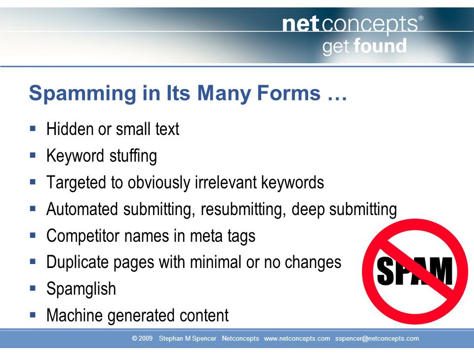 © 2009 Stephan M Spencer Netconcepts www.netconcepts.com sspencer@netconcepts.com Spamming in Its Many Forms … Hidden or small text Keyword stuffing T