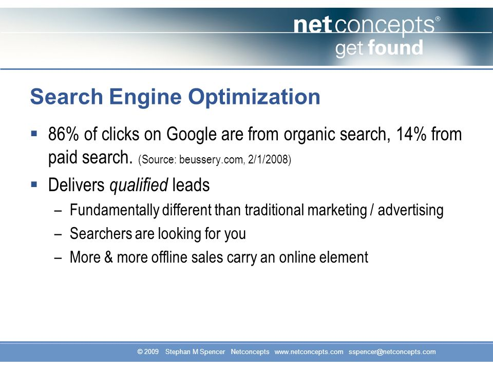 © 2009 Stephan M Spencer Netconcepts www.netconcepts.com sspencer@netconcepts.com Search Engine Optimization 86% of clicks on Google are from organic search, 14% from paid search.