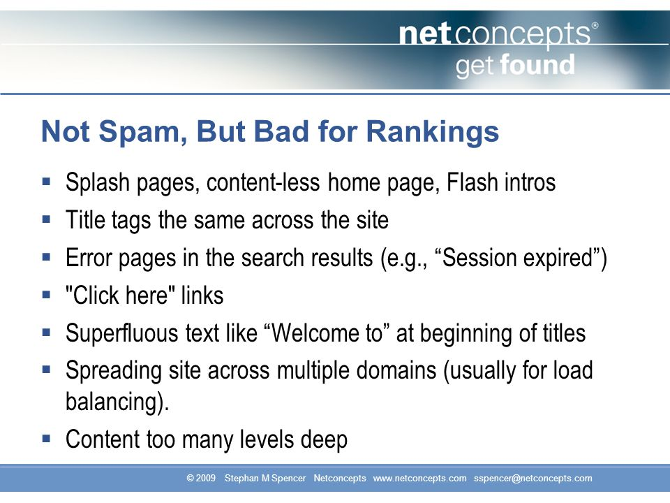 © 2009 Stephan M Spencer Netconcepts www.netconcepts.com sspencer@netconcepts.com Not Spam, But Bad for Rankings Splash pages, content-less home page, Flash intros Title tags the same across the site Error pages in the search results (e.g., Session expired) Click here links Superfluous text like Welcome to at beginning of titles Spreading site across multiple domains (usually for load balancing).