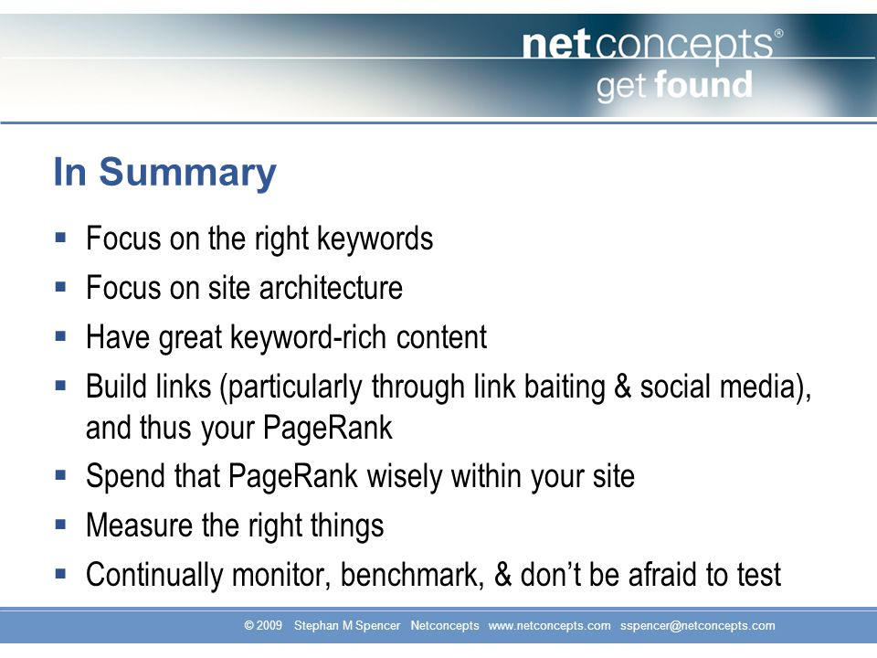 © 2009 Stephan M Spencer Netconcepts www.netconcepts.com sspencer@netconcepts.com In Summary Focus on the right keywords Focus on site architecture Have great keyword-rich content Build links (particularly through link baiting & social media), and thus your PageRank Spend that PageRank wisely within your site Measure the right things Continually monitor, benchmark, & dont be afraid to test