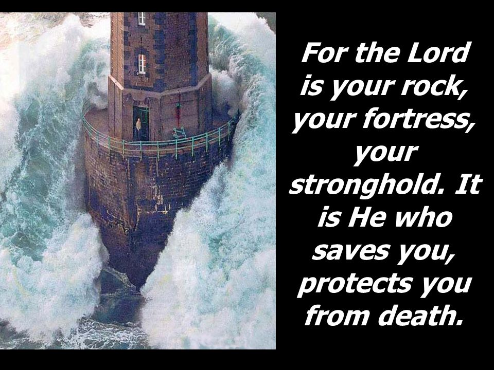 For the Lord is your rock, your fortress, your stronghold. It is He who saves you, protects you from death.