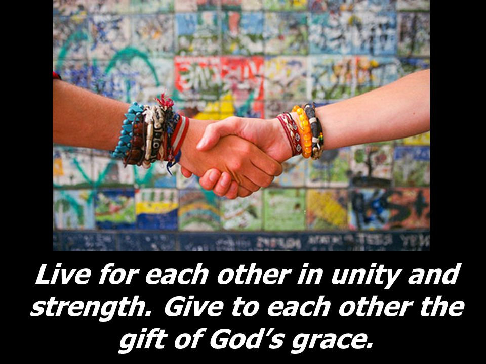 Live for each other in unity and strength. Give to each other the gift of Gods grace.