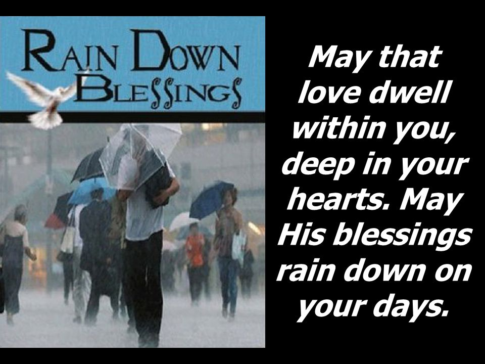 May that love dwell within you, deep in your hearts. May His blessings rain down on your days.