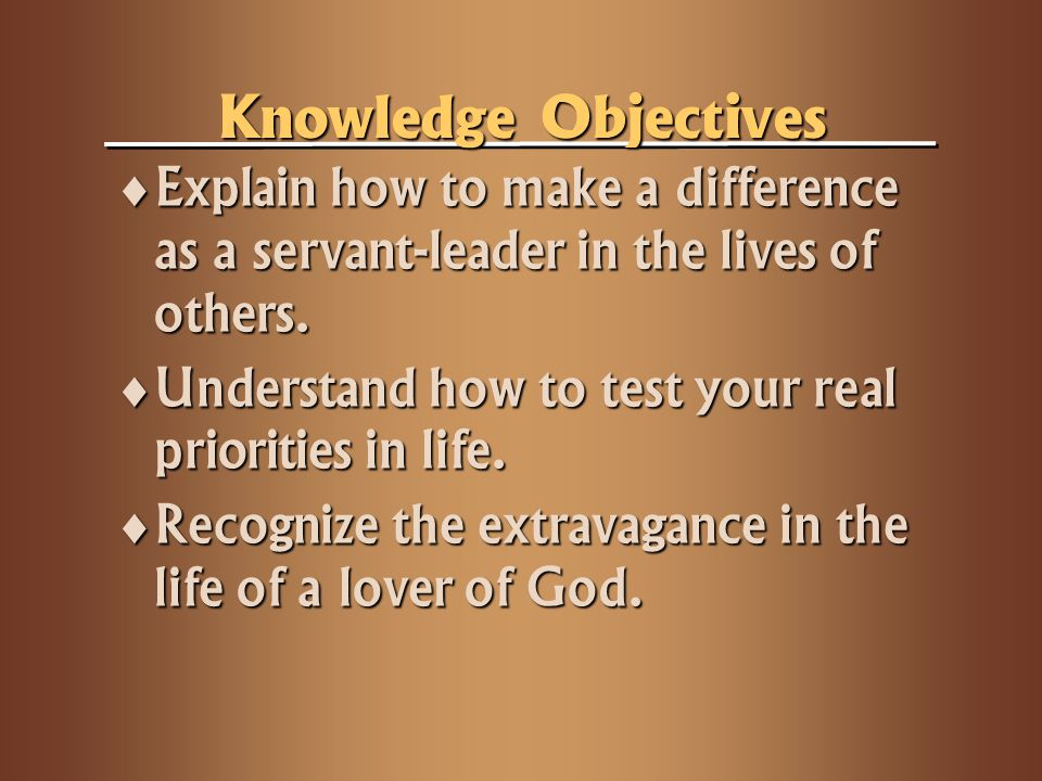 Knowledge Objectives Explain how to make a difference as a servant-leader in the lives of others. Explain how to make a difference as a servant-leader