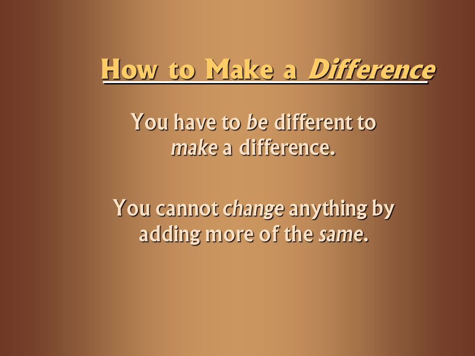 How to Make a Difference You have to be different to make a difference. You cannot change anything by adding more of the same.