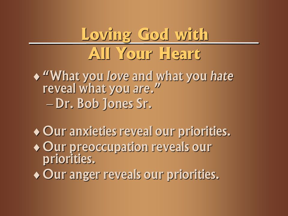 Loving God with All Your Heart What you love and what you hate reveal what you are. What you love and what you hate reveal what you are. Dr. Bob Jones