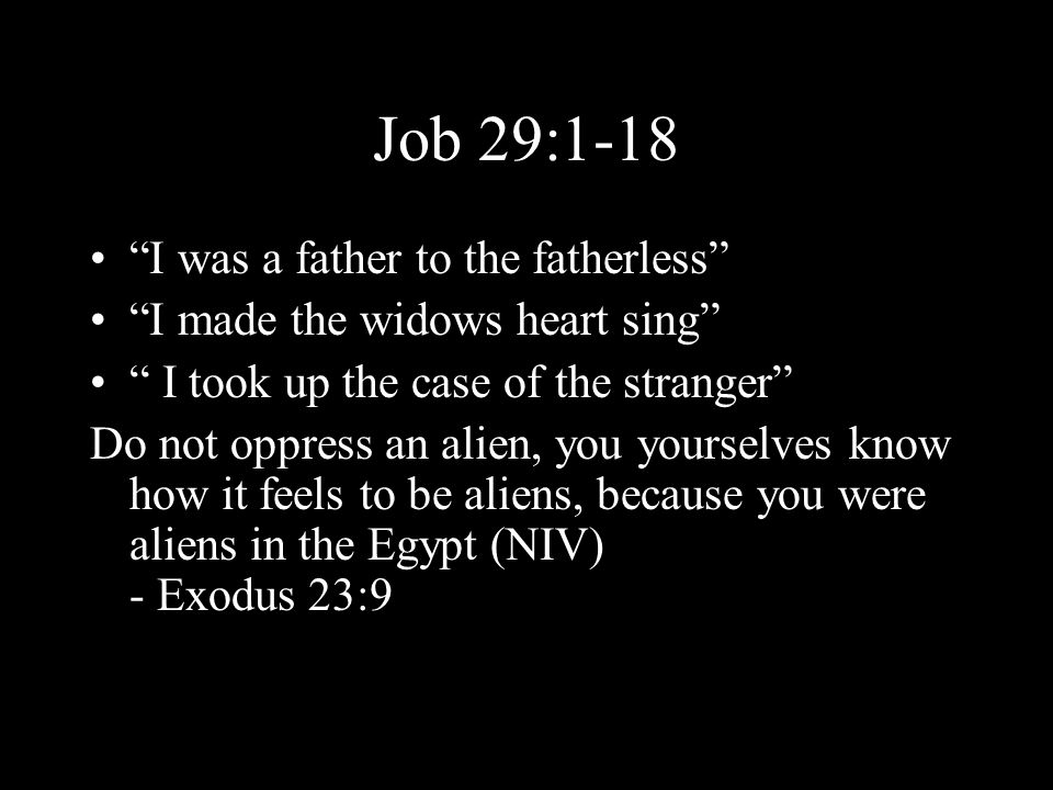 Job 29:1-18 I was a father to the fatherless I made the widows heart sing I took up the case of the stranger Do not oppress an alien, you yourselves know how it feels to be aliens, because you were aliens in the Egypt (NIV) - Exodus 23:9