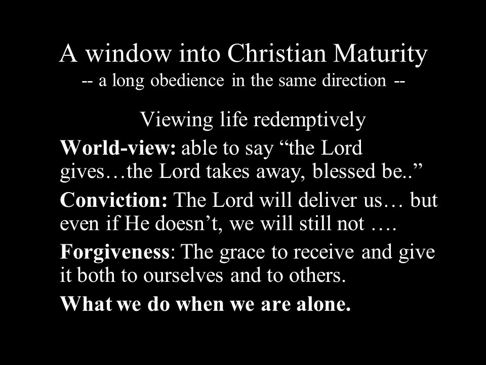 A window into Christian Maturity -- a long obedience in the same direction -- Viewing life redemptively World-view: able to say the Lord gives…the Lord takes away, blessed be..
