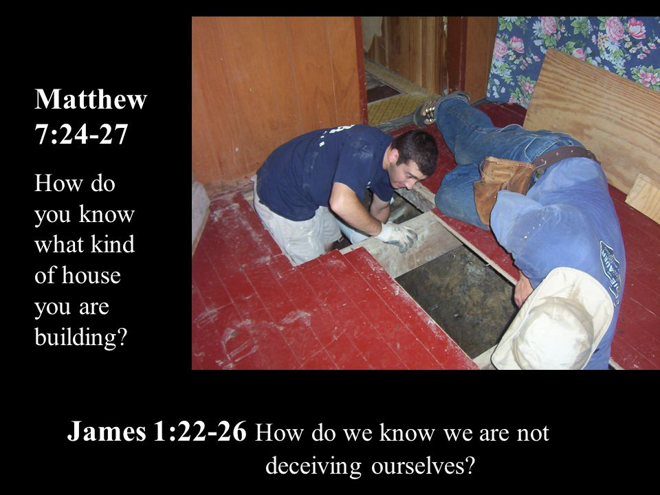 Matthew 7:24-27 How do you know what kind of house you are building? James 1:22-26 How do we know we are not deceiving ourselves?