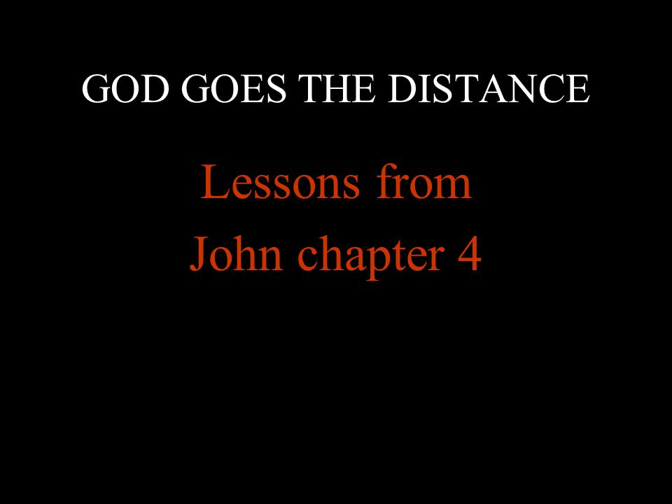 GOD GOES THE DISTANCE Lessons from John chapter 4