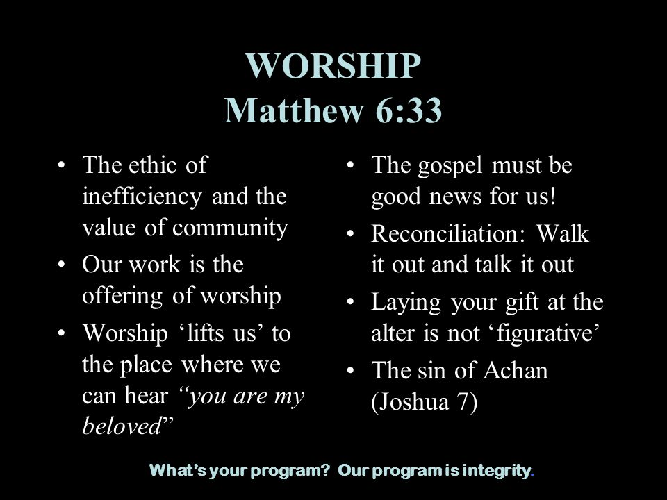 WORSHIP Matthew 6:33 The ethic of inefficiency and the value of community Our work is the offering of worship Worship lifts us to the place where we can hear you are my beloved The gospel must be good news for us.