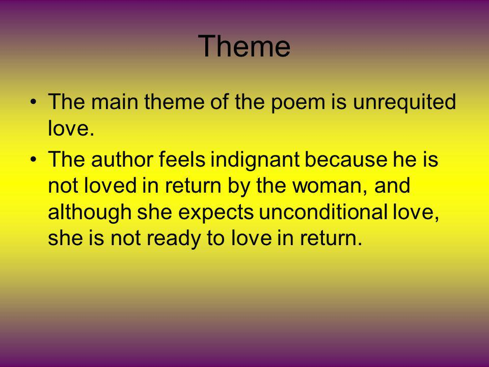 Theme The main theme of the poem is unrequited love. The author feels indignant because he is not loved in return by the woman, and although she expec