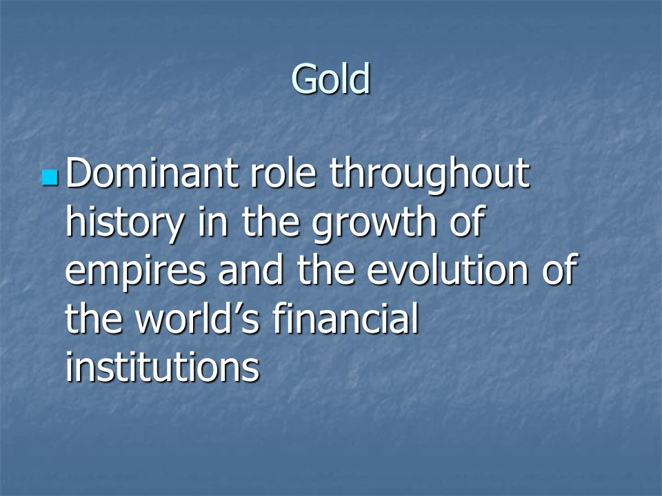 Gold Dominant role throughout history in the growth of empires and the evolution of the worlds financial institutions Dominant role throughout history