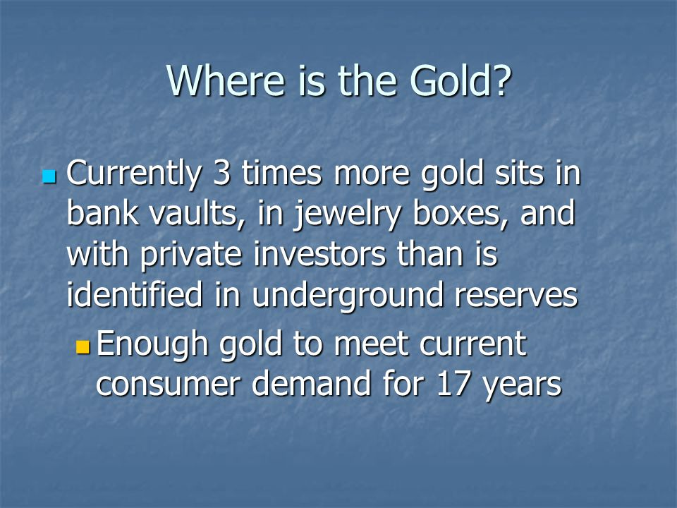 Where is the Gold? Currently 3 times more gold sits in bank vaults, in jewelry boxes, and with private investors than is identified in underground res